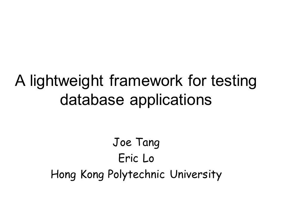 A lightweight framework for testing database applications Joe Tang Eric Lo Hong Kong Polytechnic University