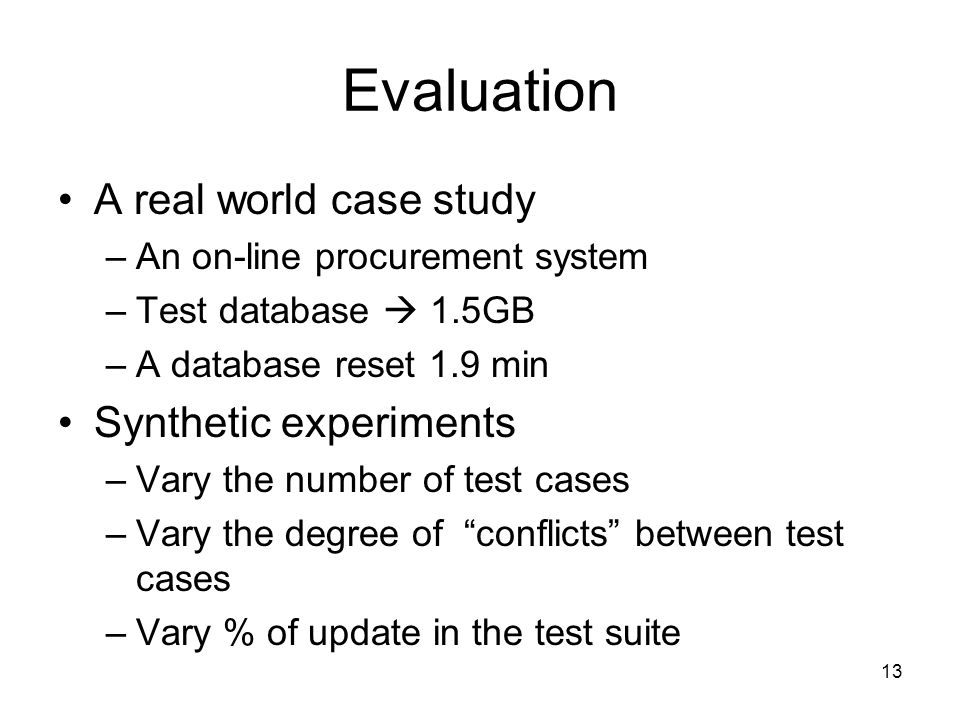 Evaluation A real world case study –An on-line procurement system –Test database  1.5GB –A database reset 1.9 min Synthetic experiments –Vary the number of test cases –Vary the degree of conflicts between test cases –Vary % of update in the test suite 13