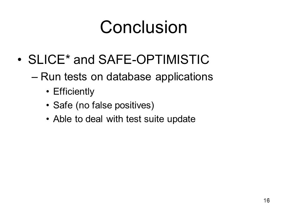 Conclusion SLICE* and SAFE-OPTIMISTIC –Run tests on database applications Efficiently Safe (no false positives) Able to deal with test suite update 16