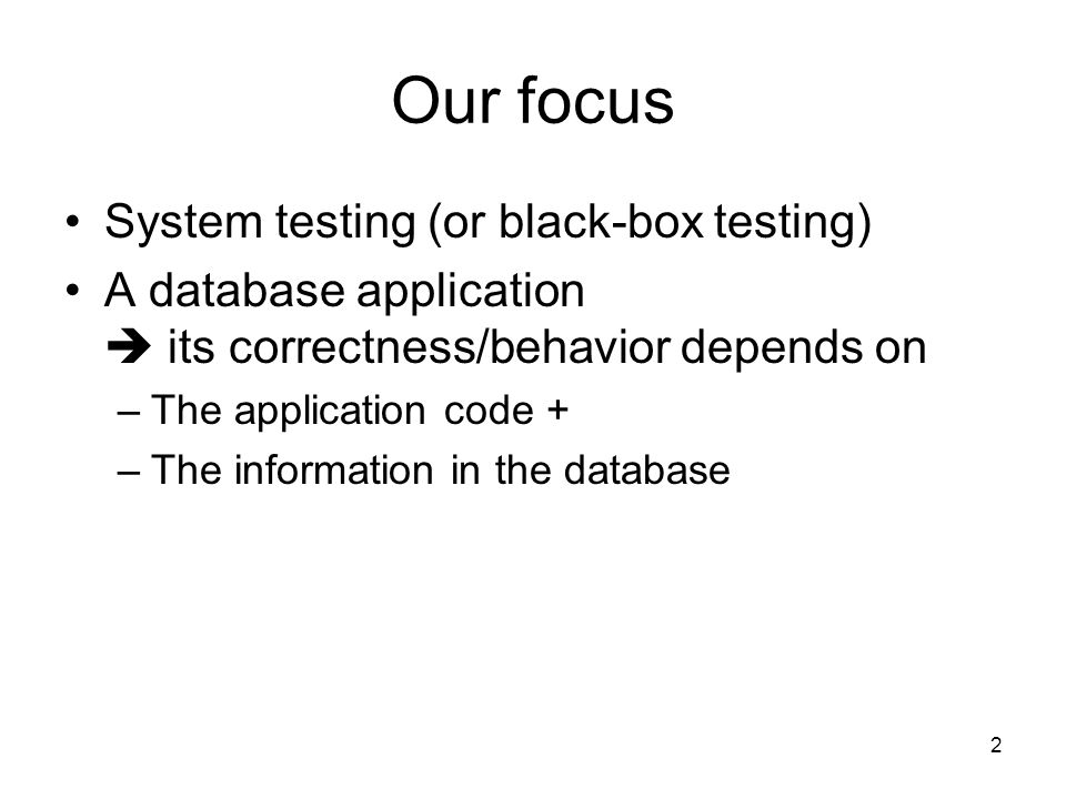 Our focus System testing (or black-box testing) A database application  its correctness/behavior depends on –The application code + –The information in the database 2