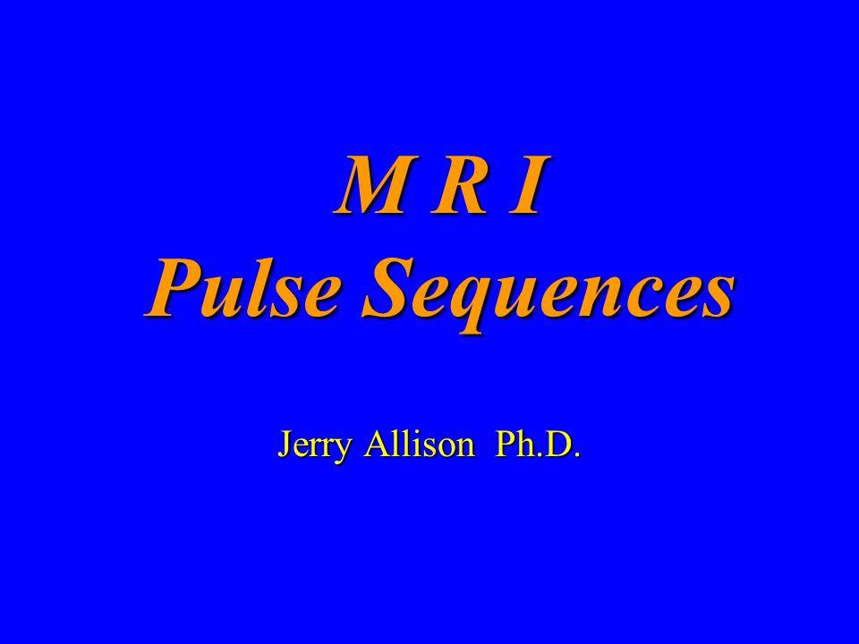 M R I Pulse Sequences Jerry Allison Ph.D.