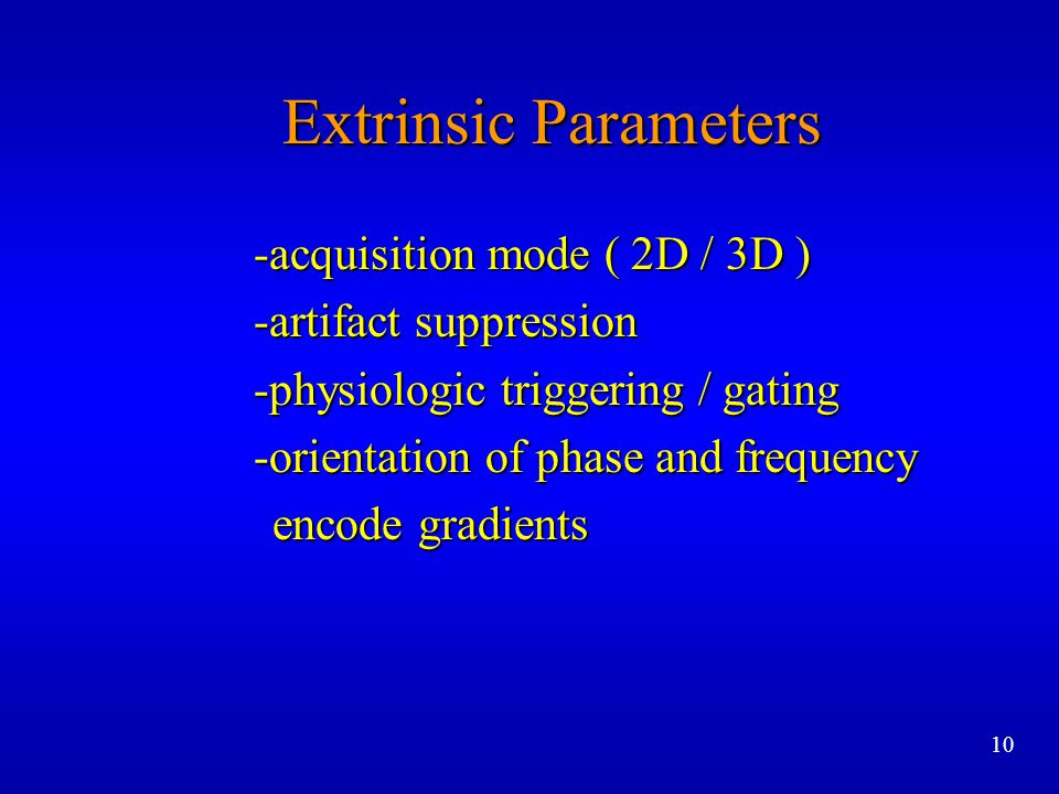 Extrinsic Parameters -acquisition mode ( 2D / 3D ) -acquisition mode ( 2D / 3D ) -artifact suppression -artifact suppression -physiologic triggering /