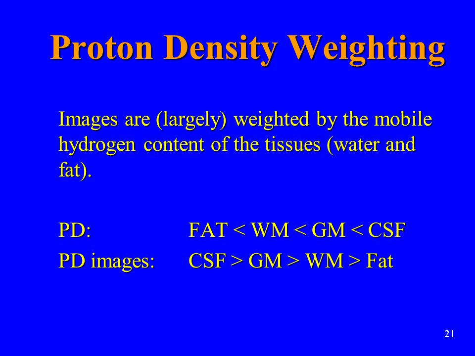 Proton Density Weighting Images are (largely) weighted by the mobile hydrogen content of the tissues (water and fat). Images are (largely) weighted by