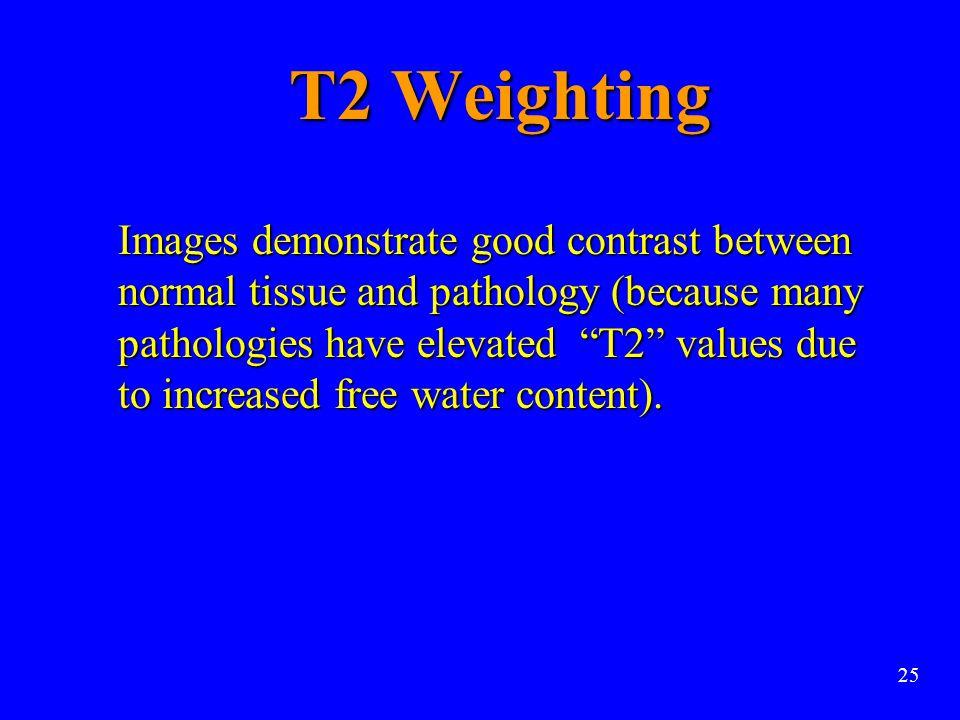 """T2 Weighting Images demonstrate good contrast between normal tissue and pathology (because many pathologies have elevated """"T2"""" values due to increased"""