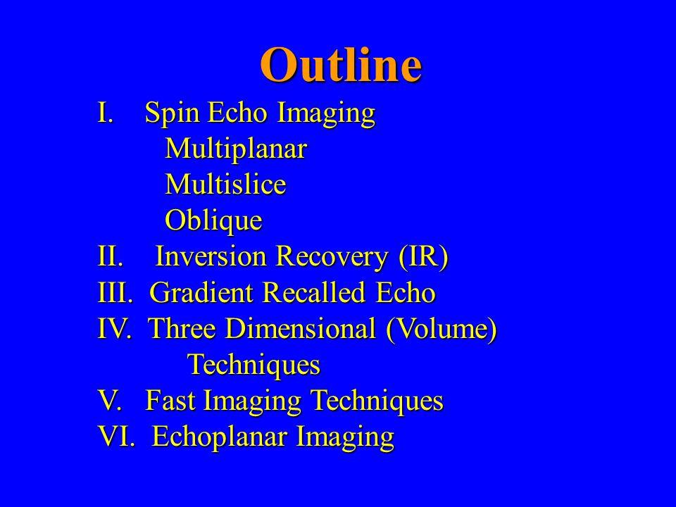 Outline I. Spin Echo Imaging MultiplanarMultisliceOblique II. Inversion Recovery (IR) III. Gradient Recalled Echo IV. Three Dimensional (Volume) Techn