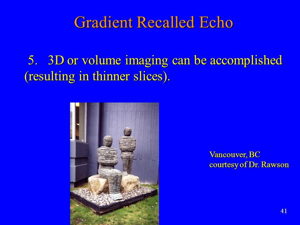 Gradient Recalled Echo 5. 3D or volume imaging can be accomplished (resulting in thinner slices). 5. 3D or volume imaging can be accomplished (resulti