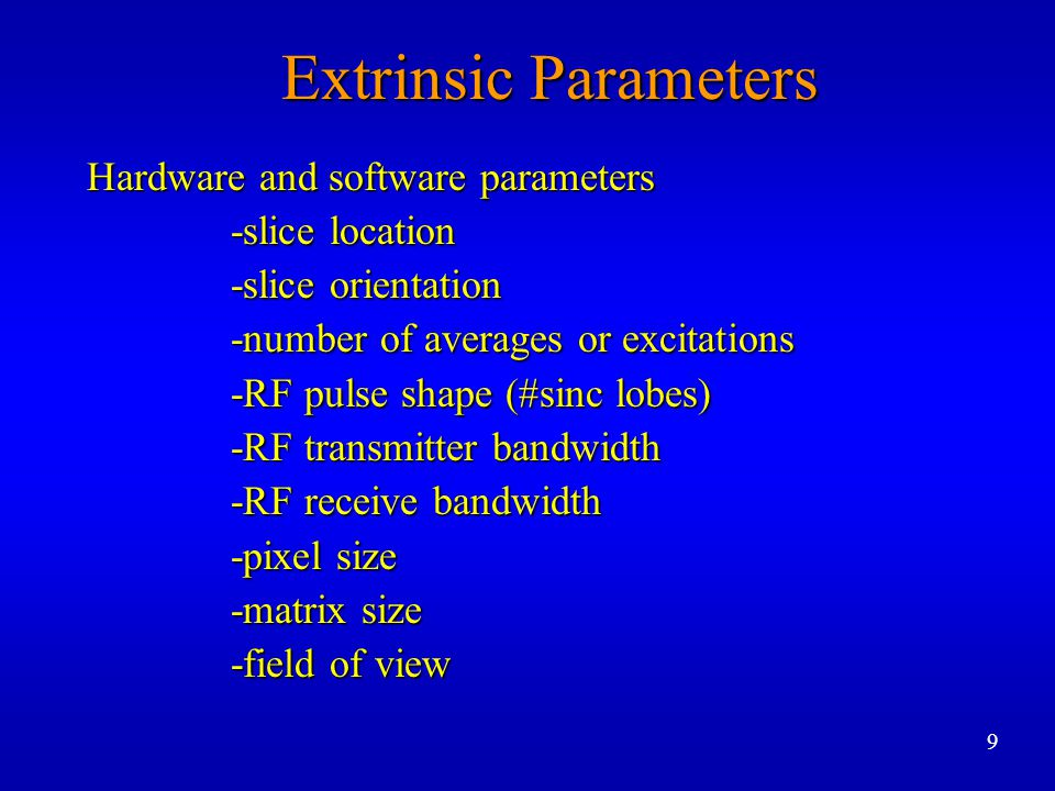 Extrinsic Parameters -acquisition mode ( 2D / 3D ) -acquisition mode ( 2D / 3D ) -artifact suppression -artifact suppression -physiologic triggering / gating -physiologic triggering / gating -orientation of phase and frequency -orientation of phase and frequency encode gradients encode gradients 10