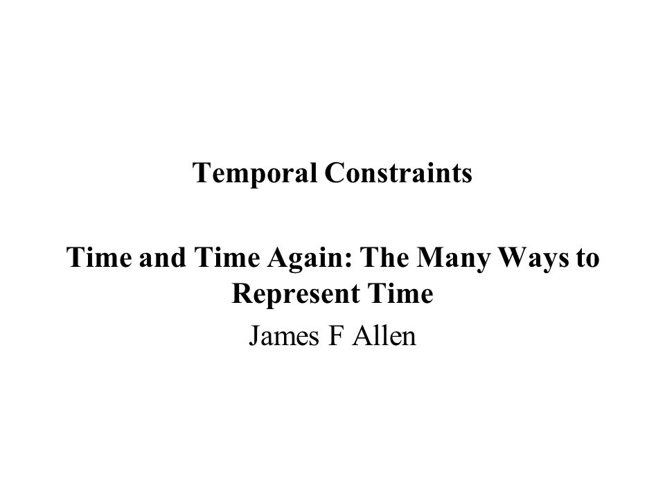 Temporal Constraints Time and Time Again: The Many Ways to Represent Time James F Allen