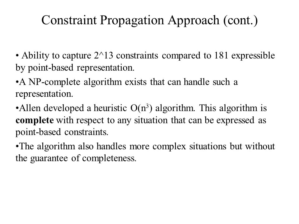 Constraint Propagation Approach (cont.) Ability to capture 2^13 constraints compared to 181 expressible by point-based representation. A NP-complete a
