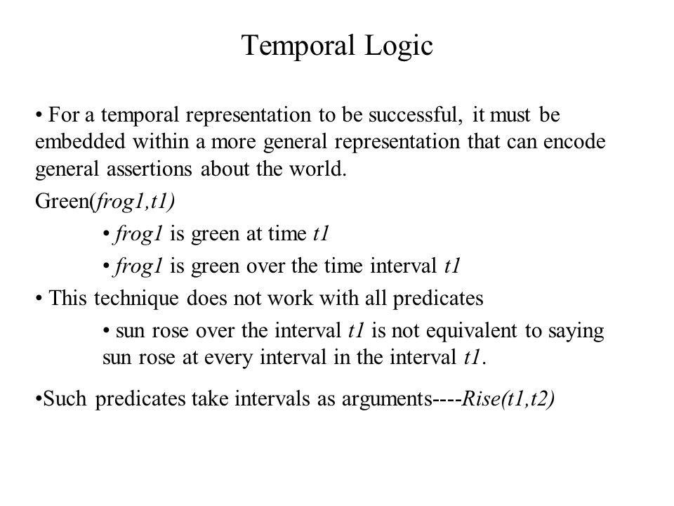 Temporal Logic For a temporal representation to be successful, it must be embedded within a more general representation that can encode general assertions about the world.