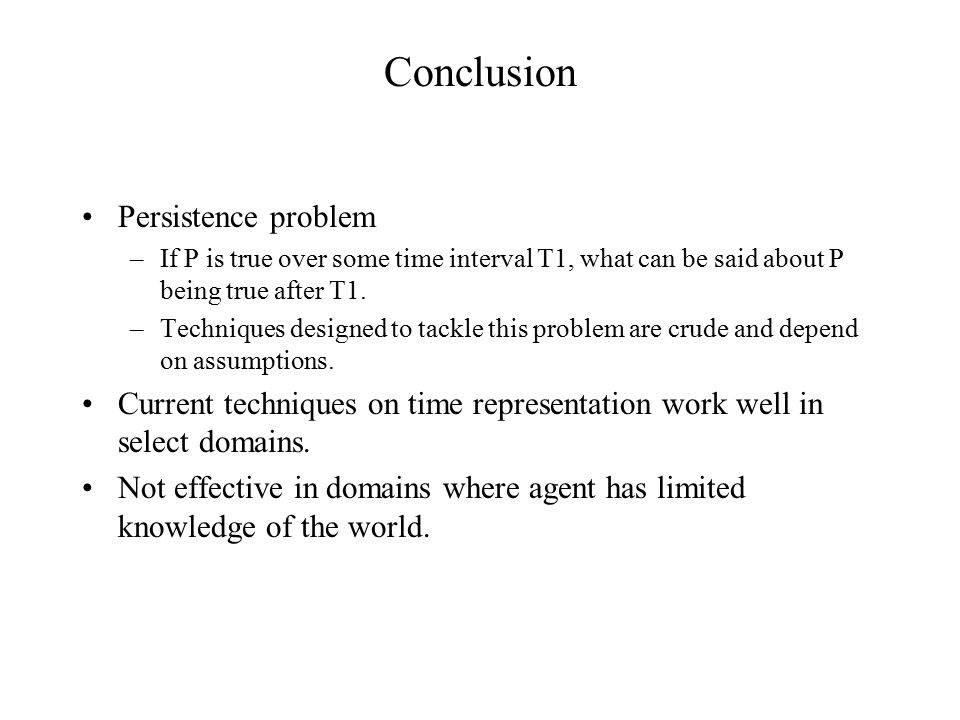 Conclusion Persistence problem –If P is true over some time interval T1, what can be said about P being true after T1. –Techniques designed to tackle