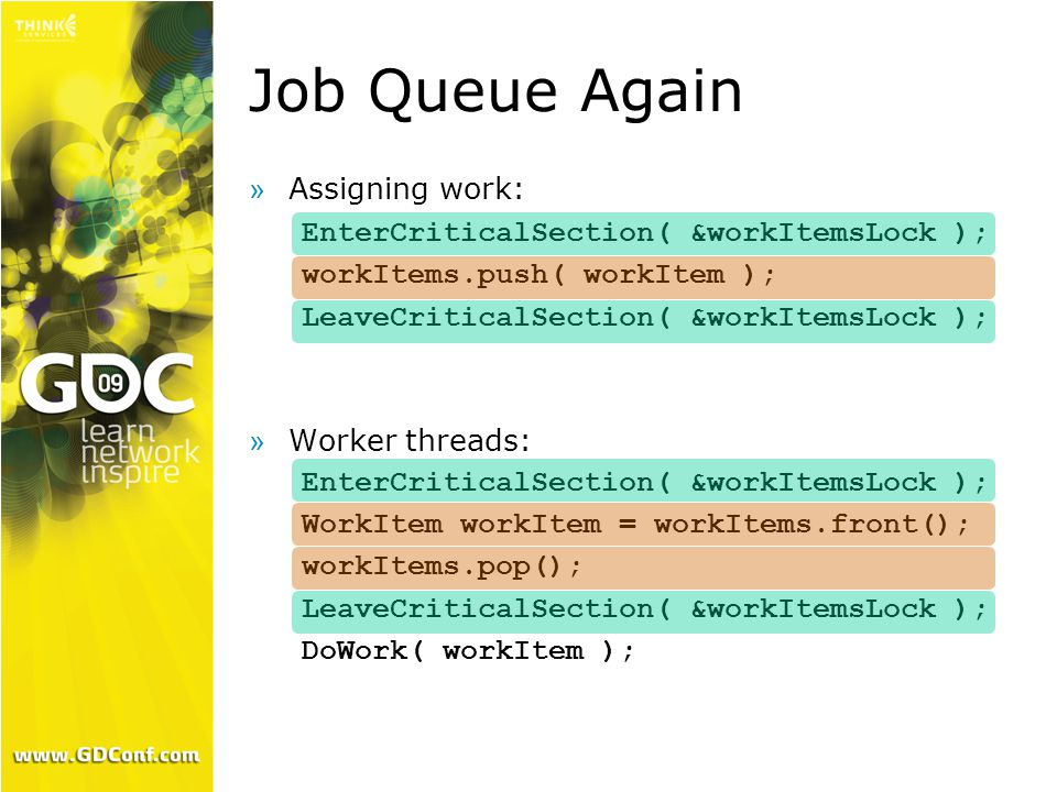 Job Queue Again  Assigning work: EnterCriticalSection( &workItemsLock ); workItems.push( workItem ); LeaveCriticalSection( &workItemsLock ); »Worker threads: EnterCriticalSection( &workItemsLock ); WorkItem workItem = workItems.front(); workItems.pop(); LeaveCriticalSection( &workItemsLock ); DoWork( workItem );