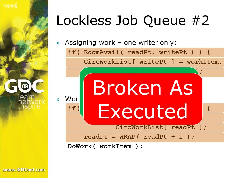 Lockless Job Queue #2  Assigning work – one writer only: if( RoomAvail( readPt, writePt ) ) { CircWorkList[ writePt ] = workItem; writePt = WRAP( writePt + 1 ); »Worker thread – one reader only: if( DataAvail( writePt, readPt ) ) { WorkItem workItem = CircWorkList[ readPt ]; readPt = WRAP( readPt + 1 ); DoWork( workItem ); Correct On Paper Broken As Executed