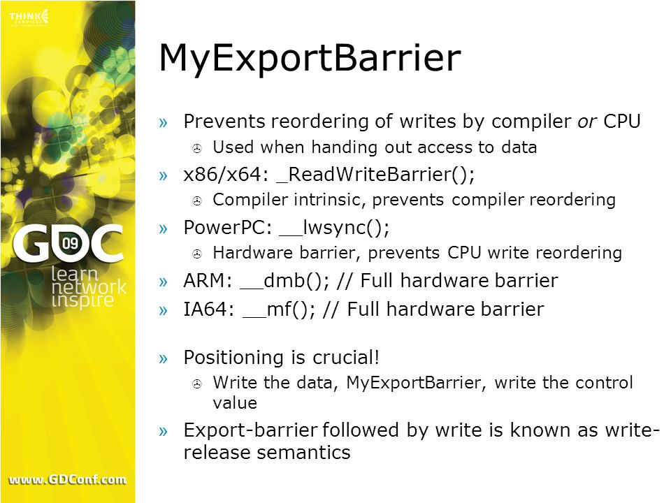 MyExportBarrier »Prevents reordering of writes by compiler or CPU  Used when handing out access to data »x86/x64: _ReadWriteBarrier();  Compiler intrinsic, prevents compiler reordering »PowerPC: __lwsync();  Hardware barrier, prevents CPU write reordering »ARM: __dmb(); // Full hardware barrier »IA64: __mf(); // Full hardware barrier »Positioning is crucial.