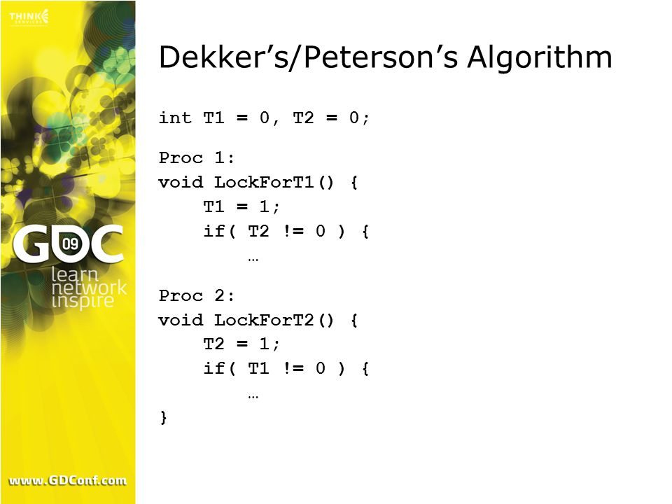 Dekker's/Peterson's Algorithm int T1 = 0, T2 = 0; Proc 1: void LockForT1() { T1 = 1; if( T2 != 0 ) { … Proc 2: void LockForT2() { T2 = 1; if( T1 != 0 ) { … }