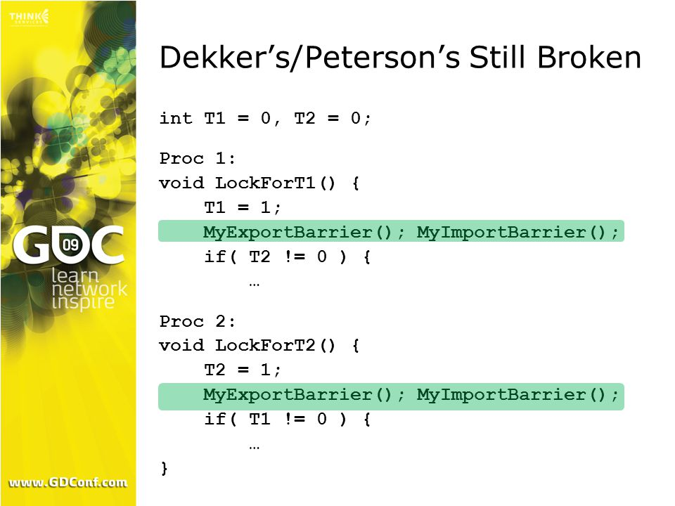 Dekker's/Peterson's Still Broken int T1 = 0, T2 = 0; Proc 1: void LockForT1() { T1 = 1; MyExportBarrier(); MyImportBarrier(); if( T2 != 0 ) { … Proc 2: void LockForT2() { T2 = 1; MyExportBarrier(); MyImportBarrier(); if( T1 != 0 ) { … }