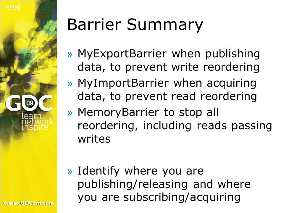 Barrier Summary »MyExportBarrier when publishing data, to prevent write reordering »MyImportBarrier when acquiring data, to prevent read reordering »MemoryBarrier to stop all reordering, including reads passing writes »Identify where you are publishing/releasing and where you are subscribing/acquiring