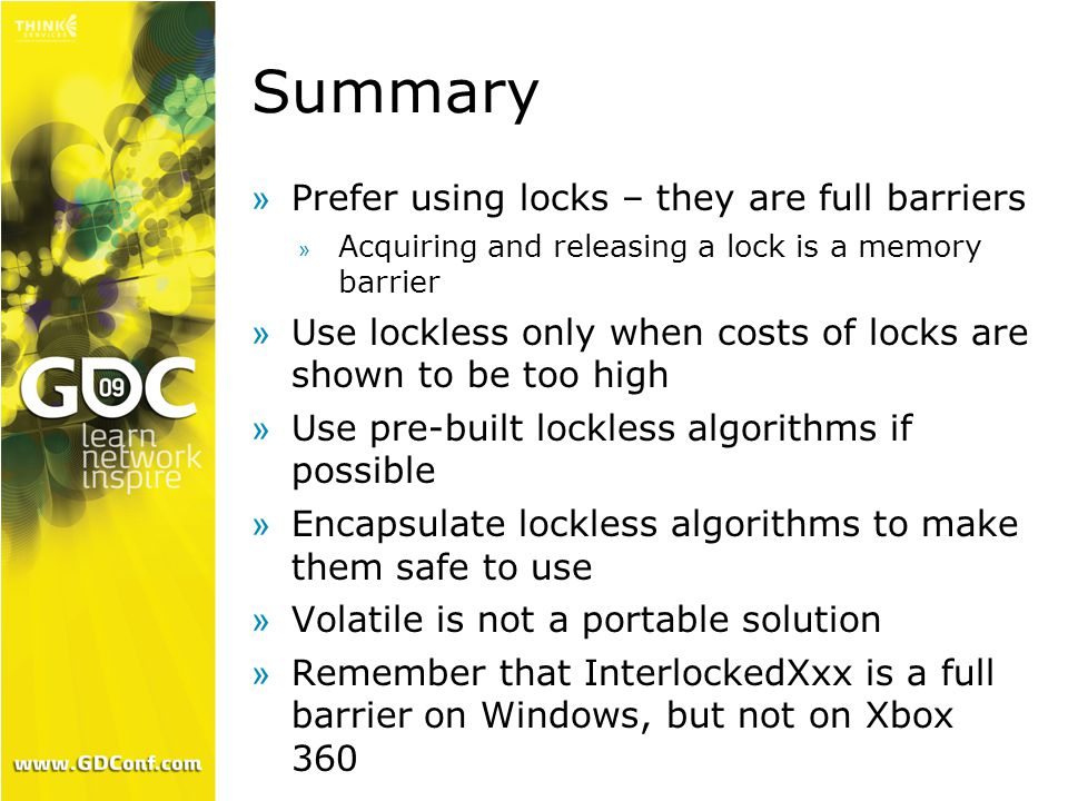 Summary »Prefer using locks – they are full barriers » Acquiring and releasing a lock is a memory barrier »Use lockless only when costs of locks are shown to be too high »Use pre-built lockless algorithms if possible »Encapsulate lockless algorithms to make them safe to use »Volatile is not a portable solution »Remember that InterlockedXxx is a full barrier on Windows, but not on Xbox 360