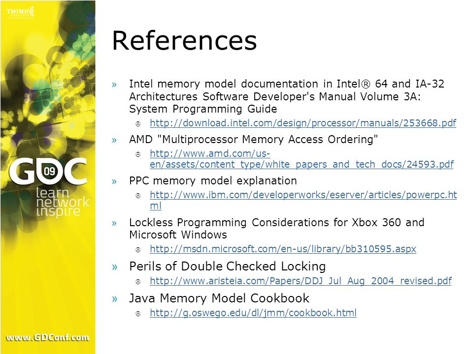 References »Intel memory model documentation in Intel® 64 and IA-32 Architectures Software Developer s Manual Volume 3A: System Programming Guide  http://download.intel.com/design/processor/manuals/253668.pdf http://download.intel.com/design/processor/manuals/253668.pdf »AMD Multiprocessor Memory Access Ordering  http://www.amd.com/us- en/assets/content_type/white_papers_and_tech_docs/24593.pdf http://www.amd.com/us- en/assets/content_type/white_papers_and_tech_docs/24593.pdf »PPC memory model explanation  http://www.ibm.com/developerworks/eserver/articles/powerpc.ht ml http://www.ibm.com/developerworks/eserver/articles/powerpc.ht ml »Lockless Programming Considerations for Xbox 360 and Microsoft Windows  http://msdn.microsoft.com/en-us/library/bb310595.aspx http://msdn.microsoft.com/en-us/library/bb310595.aspx »Perils of Double Checked Locking  http://www.aristeia.com/Papers/DDJ_Jul_Aug_2004_revised.pdf http://www.aristeia.com/Papers/DDJ_Jul_Aug_2004_revised.pdf »Java Memory Model Cookbook  http://g.oswego.edu/dl/jmm/cookbook.html http://g.oswego.edu/dl/jmm/cookbook.html