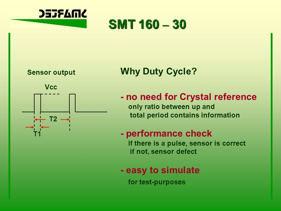 SMT 160 – 30 Sensor output T2 T1 Vcc Why Duty Cycle? - no need for Crystal reference only ratio between up and total period contains information - per