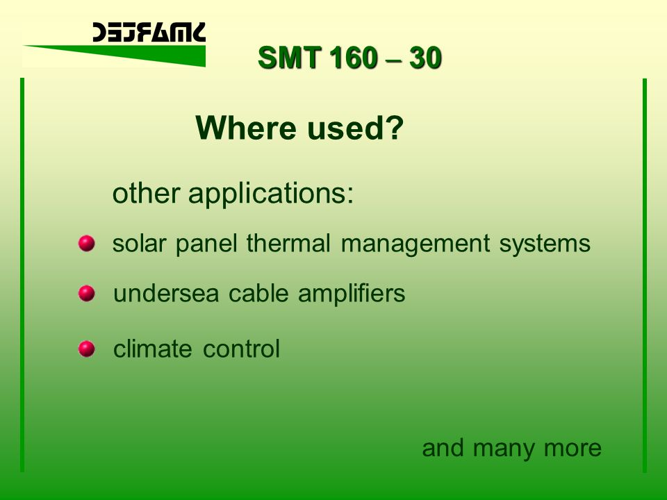 SMT 160 – 30 other applications: solar panel thermal management systems climate control undersea cable amplifiers and many more Where used?