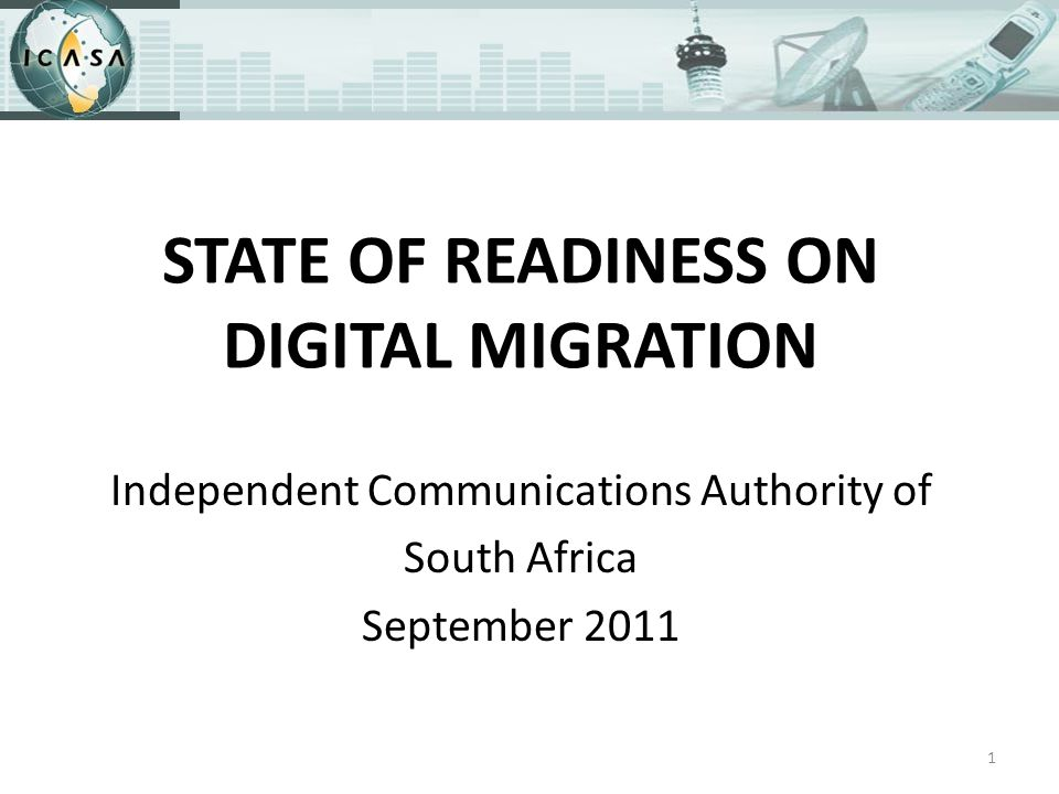 STATE OF READINESS ON DIGITAL MIGRATION Independent Communications Authority of South Africa September 2011 1