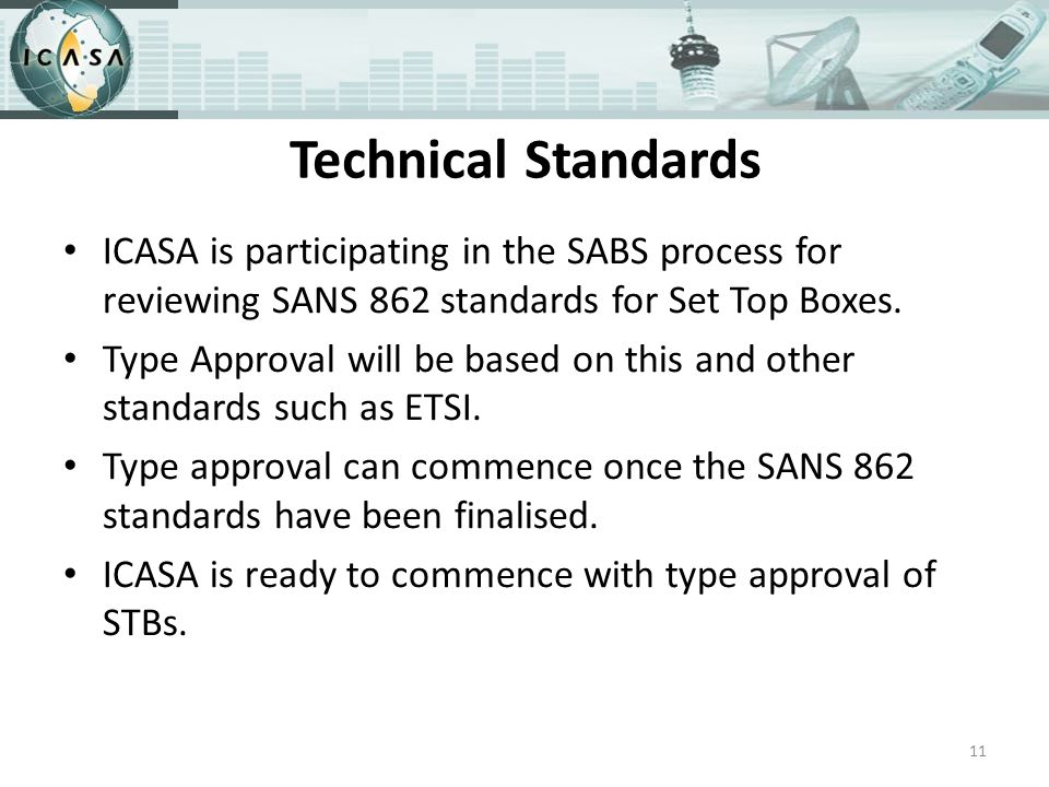 Technical Standards ICASA is participating in the SABS process for reviewing SANS 862 standards for Set Top Boxes.