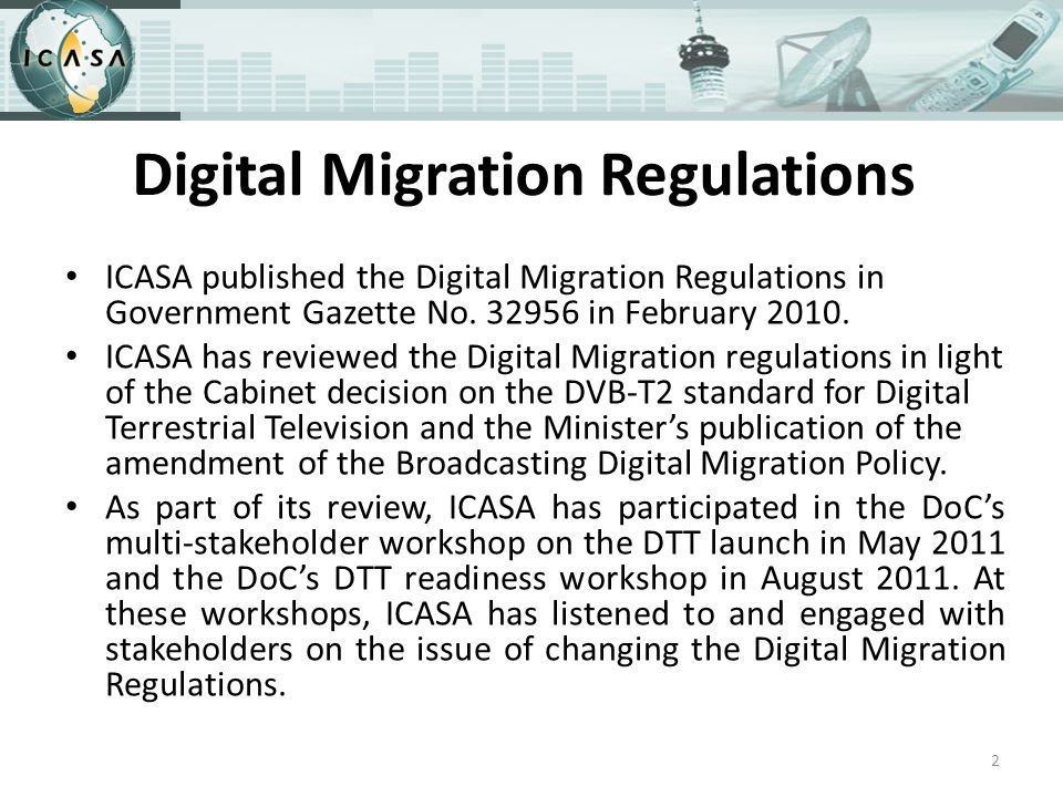 Digital Migration Regulations ICASA published the Digital Migration Regulations in Government Gazette No.