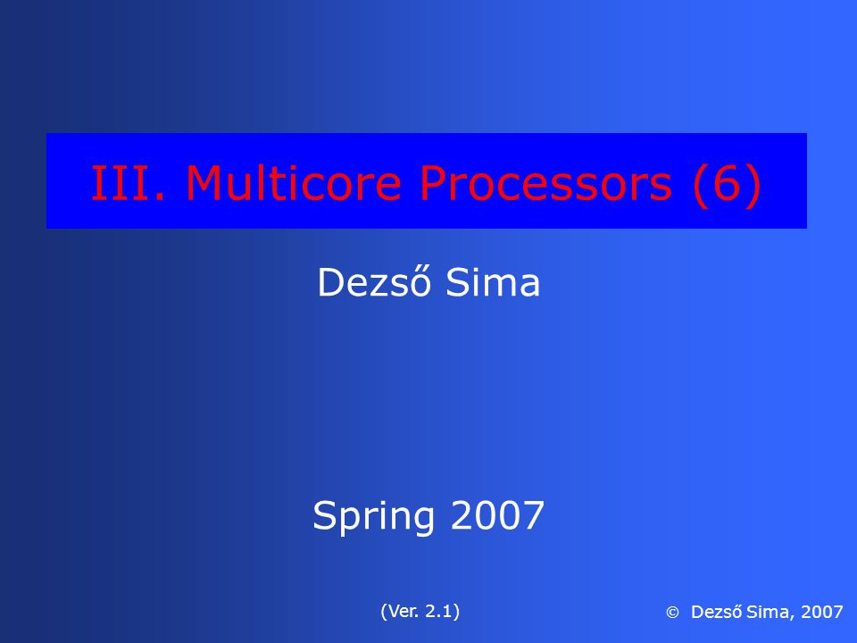 III. Multicore Processors (6) Dezső Sima Spring 2007 (Ver. 2.1)  Dezső Sima, 2007