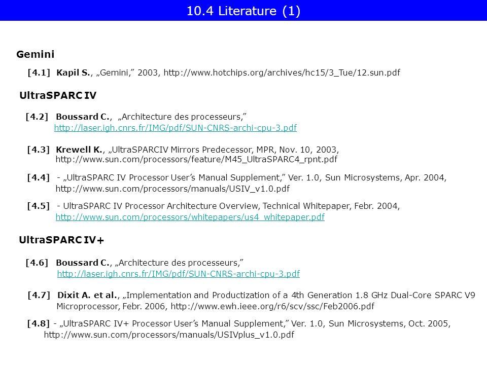 "10.4 Literature (1) UltraSPARC IV [4.1] Kapil S., ""Gemini, 2003, http://www.hotchips.org/archives/hc15/3_Tue/12.sun.pdf [4.6] Boussard C., ""Architecture des processeurs, http://laser.igh.cnrs.fr/IMG/pdf/SUN-CNRS-archi-cpu-3.pdf [4.3] Krewell K., ""UltraSPARCIV Mirrors Predecessor, MPR, Nov."