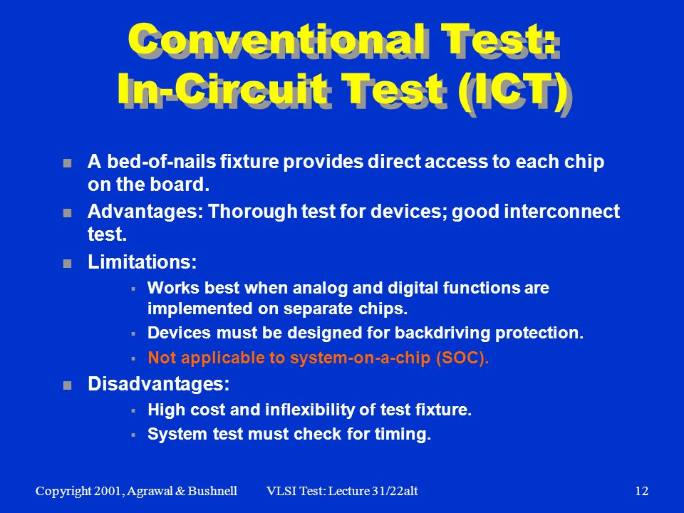 Copyright 2001, Agrawal & BushnellVLSI Test: Lecture 31/22alt12 Conventional Test: In-Circuit Test (ICT) n A bed-of-nails fixture provides direct access to each chip on the board.