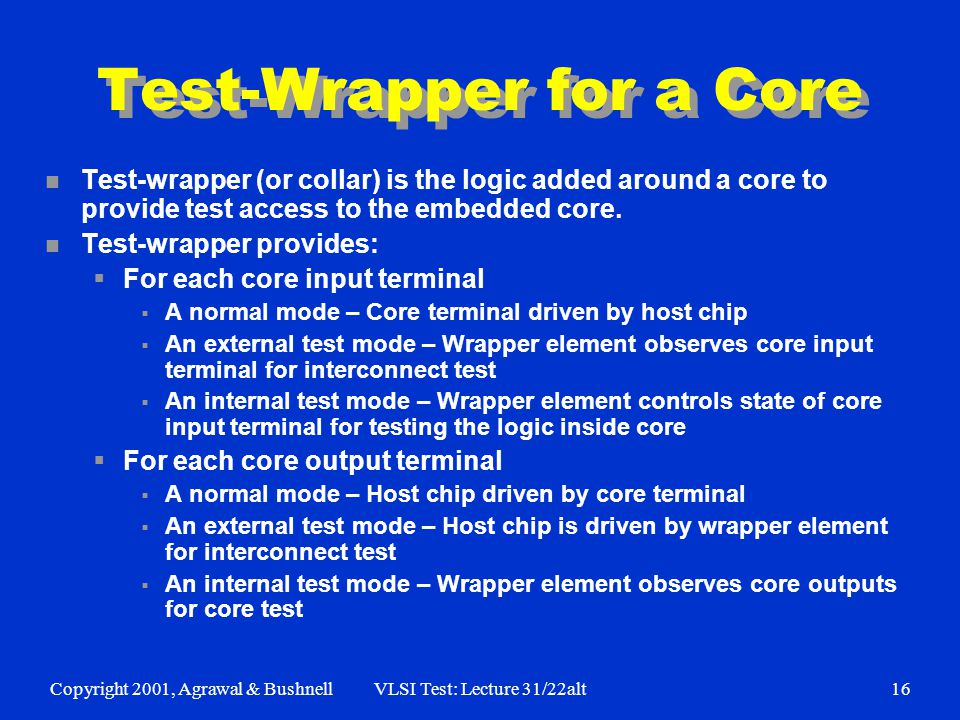 Copyright 2001, Agrawal & BushnellVLSI Test: Lecture 31/22alt16 Test-Wrapper for a Core n Test-wrapper (or collar) is the logic added around a core to provide test access to the embedded core.