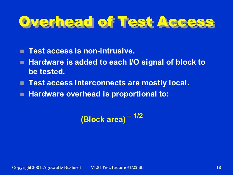 Copyright 2001, Agrawal & BushnellVLSI Test: Lecture 31/22alt18 Overhead of Test Access n Test access is non-intrusive. n Hardware is added to each I/