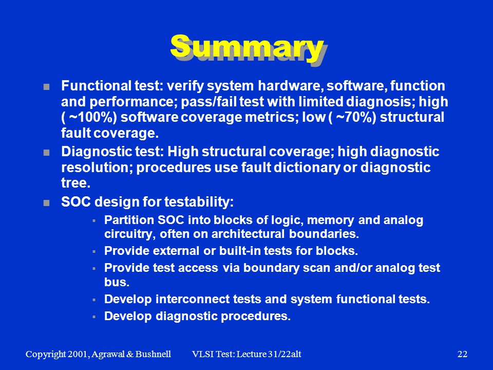 Copyright 2001, Agrawal & BushnellVLSI Test: Lecture 31/22alt22 Summary n Functional test: verify system hardware, software, function and performance; pass/fail test with limited diagnosis; high ( ~100%) software coverage metrics; low ( ~70%) structural fault coverage.
