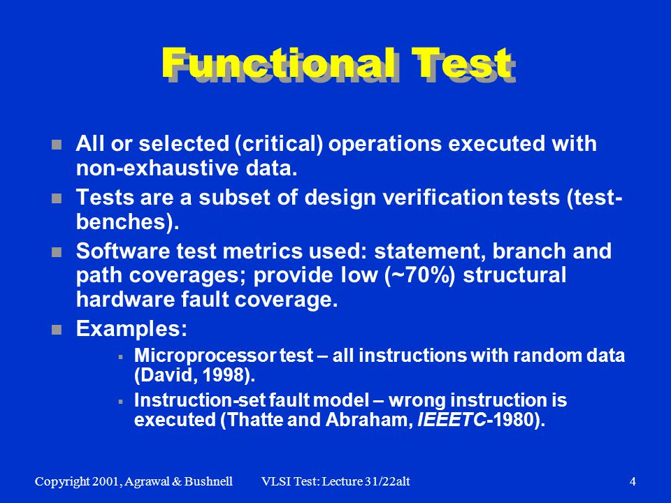 Copyright 2001, Agrawal & BushnellVLSI Test: Lecture 31/22alt4 Functional Test n All or selected (critical) operations executed with non-exhaustive data.