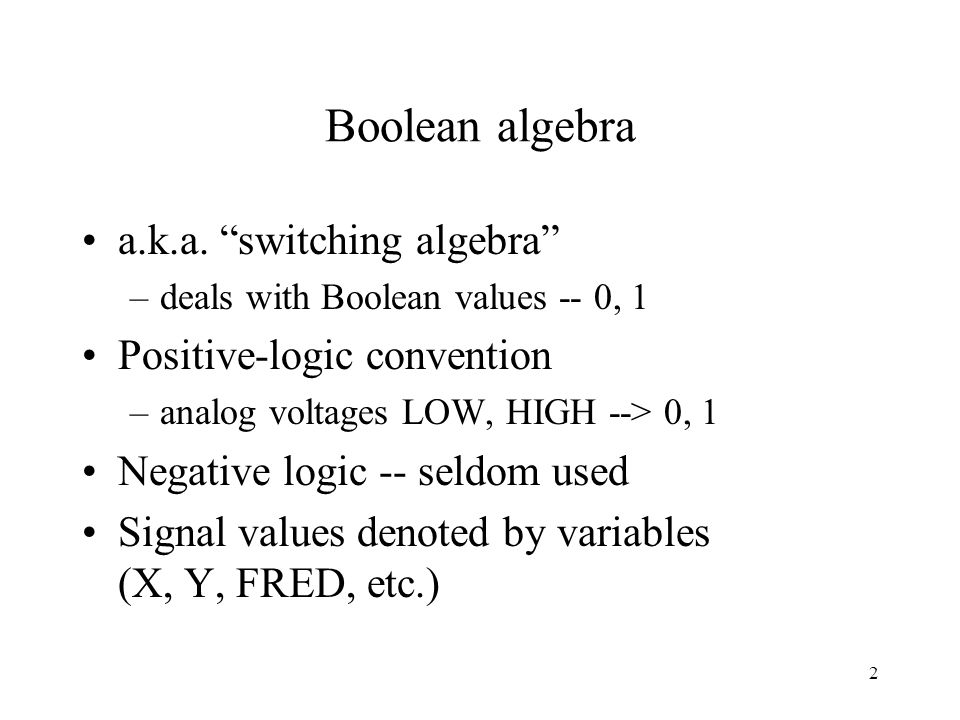 "2 Boolean algebra a.k.a. ""switching algebra"" –deals with Boolean values -- 0, 1 Positive-logic convention –analog voltages LOW, HIGH --> 0, 1 Negative"