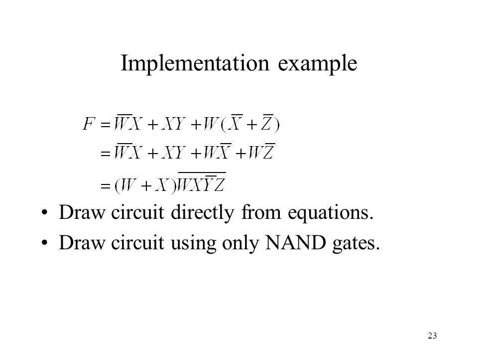 23 Implementation example Draw circuit directly from equations. Draw circuit using only NAND gates.