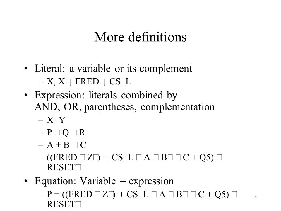4 More definitions Literal: a variable or its complement –X, X, FRED, CS_L Expression: literals combined by AND, OR, parentheses, complementation –X+Y –P  Q  R –A + B  C –((FRED  Z) + CS_L  A  B  C + Q5)  RESET Equation: Variable = expression –P = ((FRED  Z) + CS_L  A  B  C + Q5)  RESET