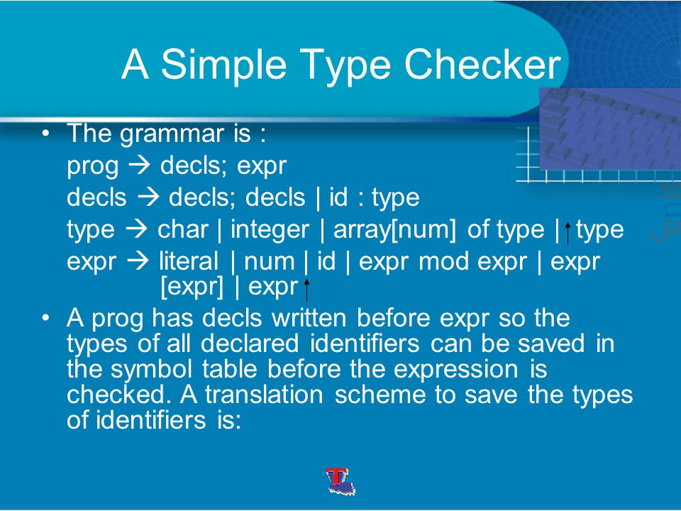 A Simple Type Checker The grammar is : prog  decls; expr decls  decls; decls | id : type type  char | integer | array[num] of type | type expr  literal | num | id | expr mod expr | expr [expr] | expr A prog has decls written before expr so the types of all declared identifiers can be saved in the symbol table before the expression is checked.