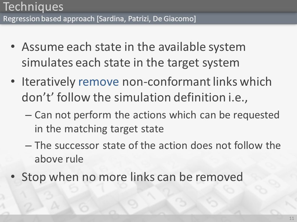 Techniques 11 Regression based approach [Sardina, Patrizi, De Giacomo] Assume each state in the available system simulates each state in the target system Iteratively remove non-conformant links which don't' follow the simulation definition i.e., – Can not perform the actions which can be requested in the matching target state – The successor state of the action does not follow the above rule Stop when no more links can be removed