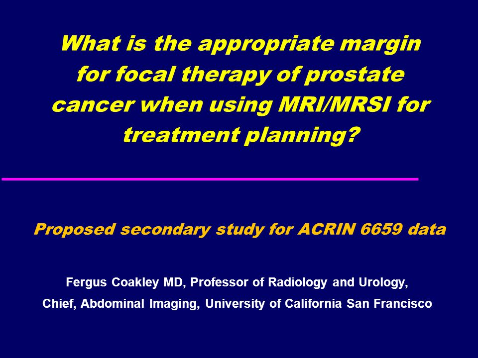 What is the appropriate margin for focal therapy of prostate cancer when using MRI/MRSI for treatment planning? Fergus Coakley MD, Professor of Radiol