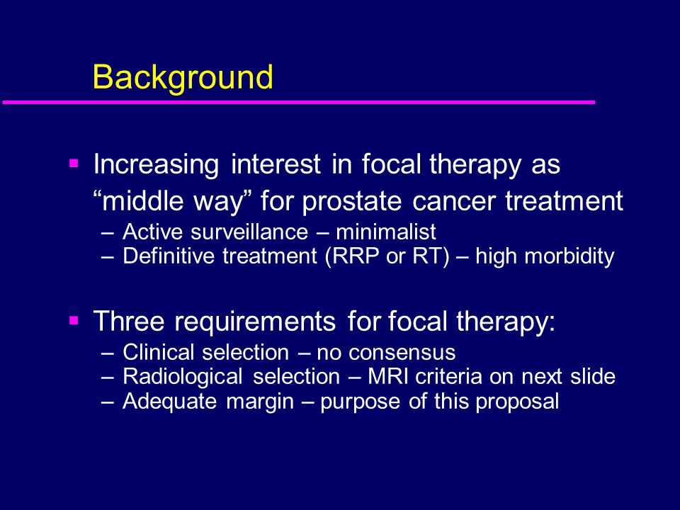 """Background  Increasing interest in focal therapy as """"middle way"""" for prostate cancer treatment –Active surveillance – minimalist –Definitive treatmen"""
