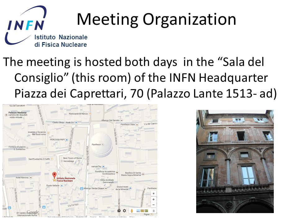 Meeting Organization The meeting is hosted both days in the Sala del Consiglio (this room) of the INFN Headquarter Piazza dei Caprettari, 70 (Palazzo Lante 1513- ad) (Palazzo Lante).