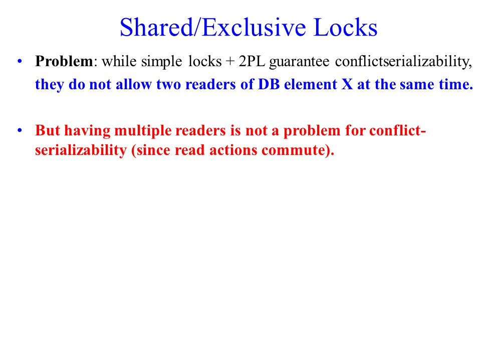 Shared/Exclusive Locks Problem: while simple locks + 2PL guarantee conflictserializability, they do not allow two readers of DB element X at the same