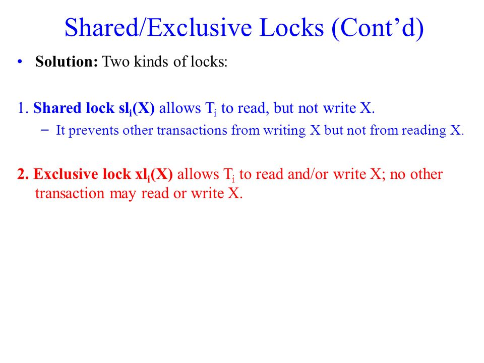 Shared/Exclusive Locks (Cont'd) Solution: Two kinds of locks: 1. Shared lock sl i (X) allows T i to read, but not write X. – It prevents other transac