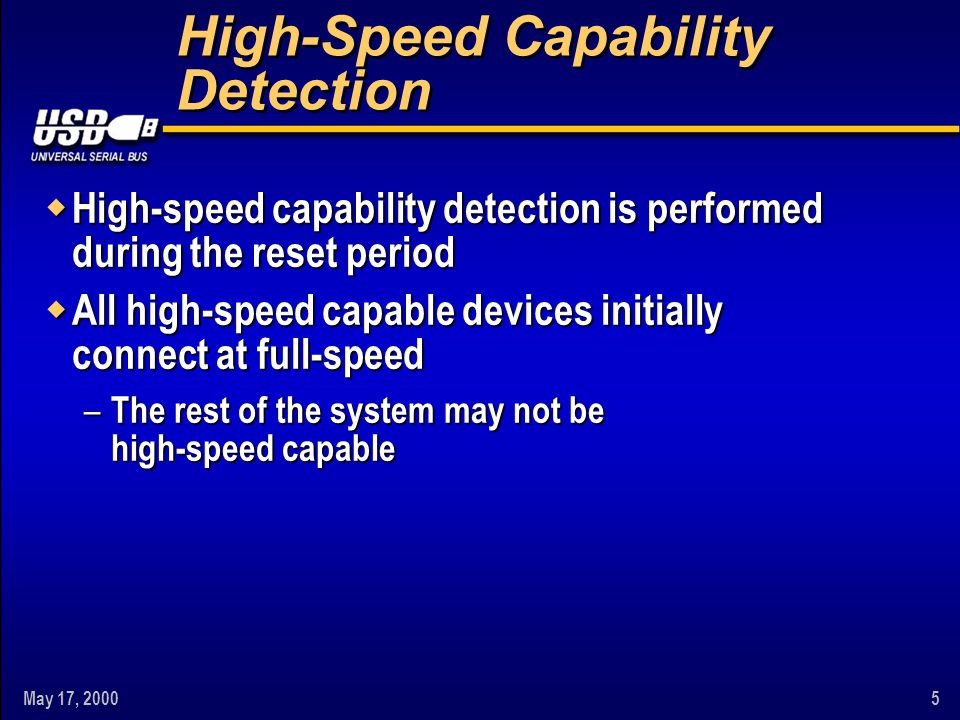 May 17, 20005 High-Speed Capability Detection w High-speed capability detection is performed during the reset period w All high-speed capable devices initially connect at full-speed – The rest of the system may not be high-speed capable