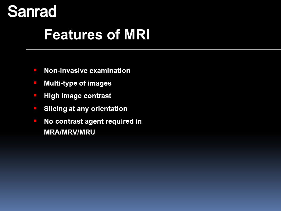 Features of MRI  Non-invasive examination  Multi-type of images  High image contrast  Slicing at any orientation  No contrast agent required in M
