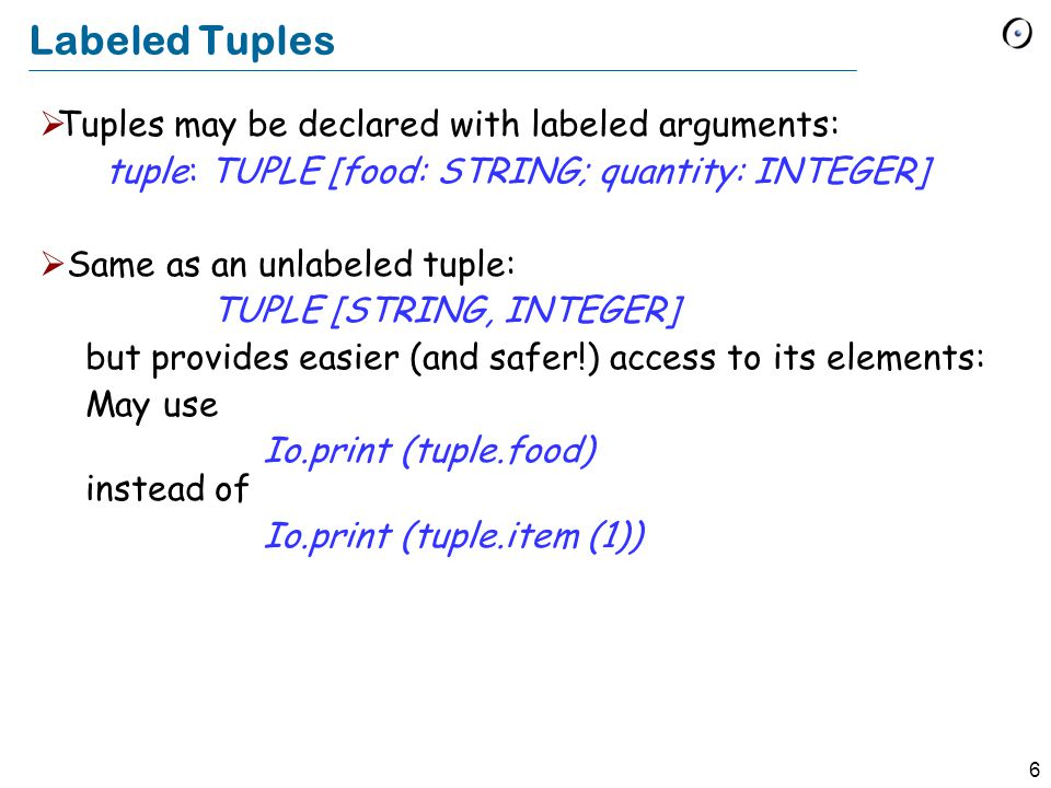 6 Labeled Tuples  Tuples may be declared with labeled arguments: tuple: TUPLE [food: STRING; quantity: INTEGER]  Same as an unlabeled tuple: TUPLE [STRING, INTEGER] but provides easier (and safer!) access to its elements: May use Io.print (tuple.food)  instead of Io.print (tuple.item (1)) 