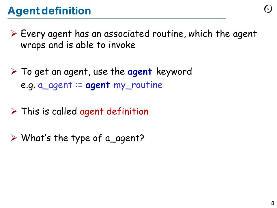 8 Agent definition  Every agent has an associated routine, which the agent wraps and is able to invoke  To get an agent, use the agent keyword e.g.