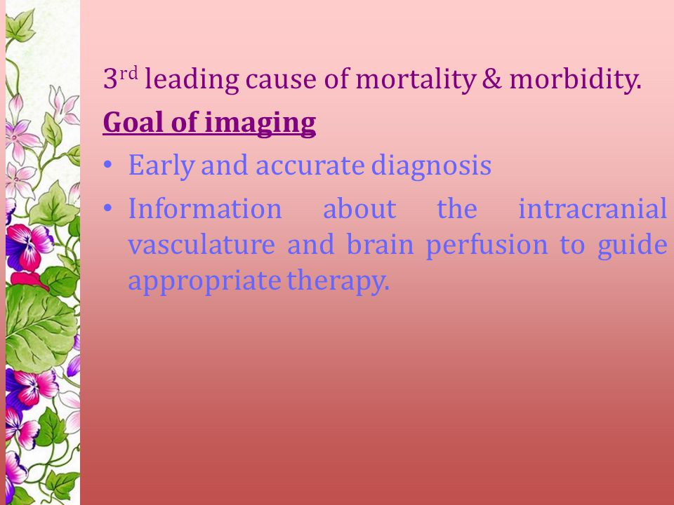 3 rd leading cause of mortality & morbidity. Goal of imaging Early and accurate diagnosis Information about the intracranial vasculature and brain per